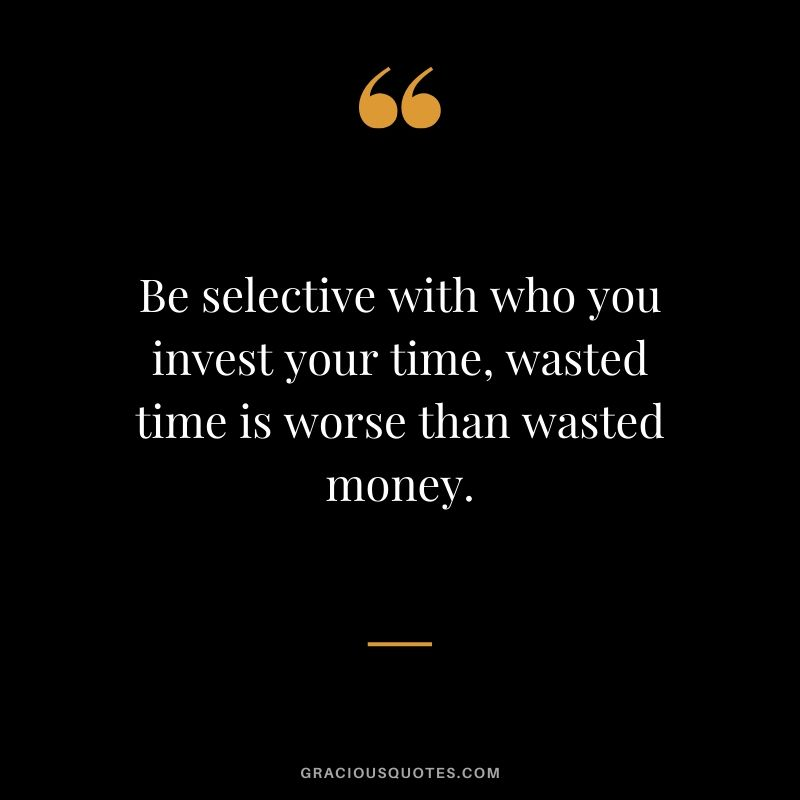 Be selective with who you invest your time, wasted time is worse than wasted money.