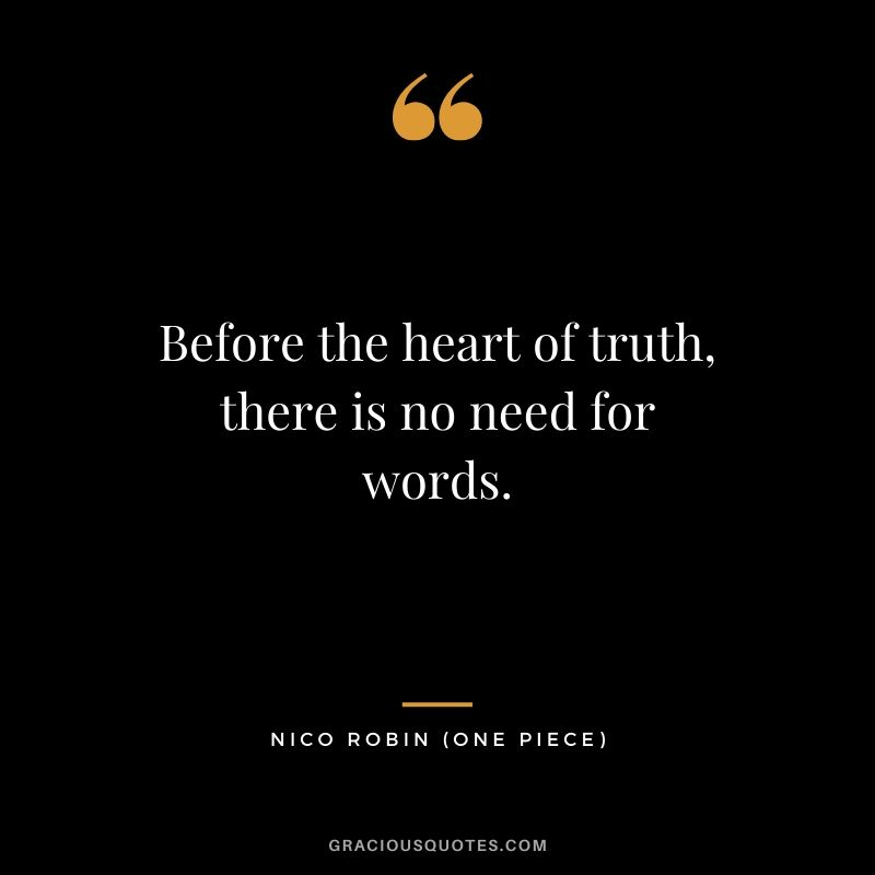 Before the heart of truth, there is no need for words. - Nico Robin