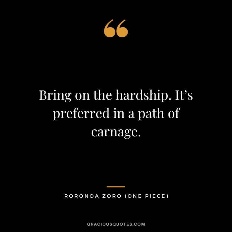 Bring on the hardship. It's preferred in a path of carnage. - Roronoa Zoro