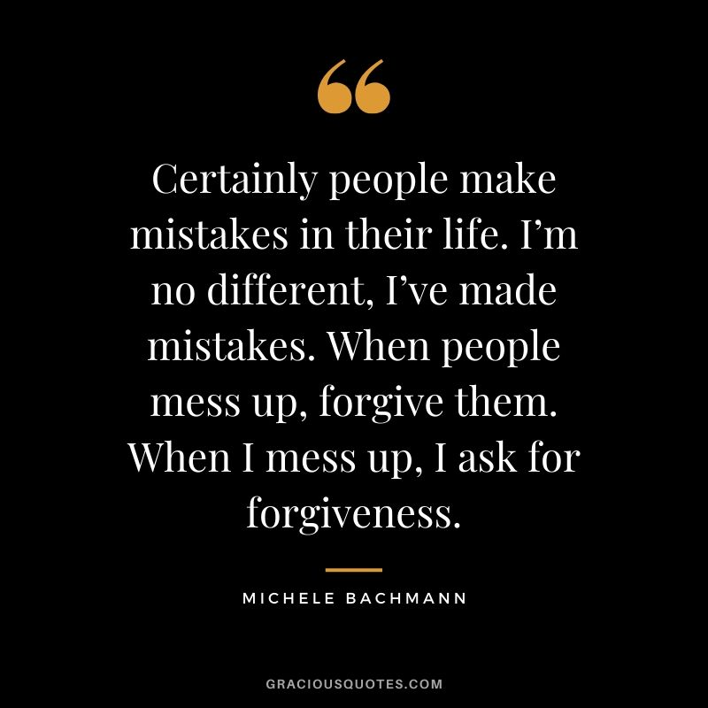 Certainly people make mistakes in their life. I'm no different, I've made mistakes. When people mess up, forgive them. When I mess up, I ask for forgiveness. - Michele Bachmann