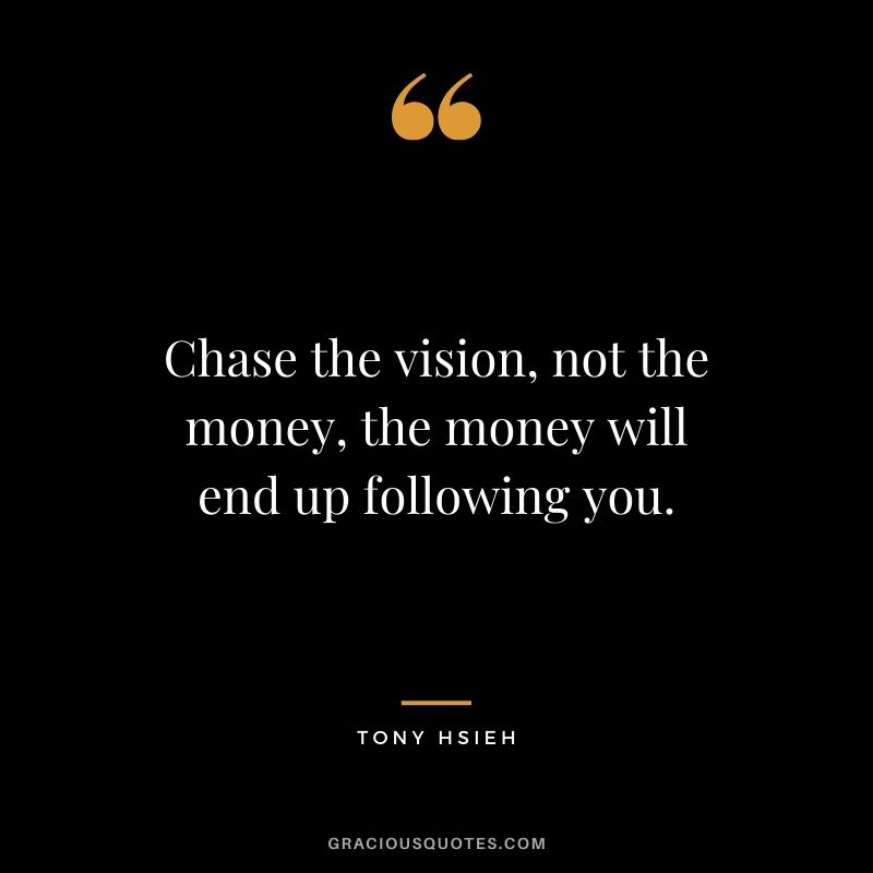 Chase the vision, not the money, the money will end up following you. - Tony Hsieh