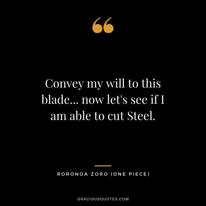 Convey my will to this blade... now let's see if I am able to cut Steel. - Roronoa Zoro
