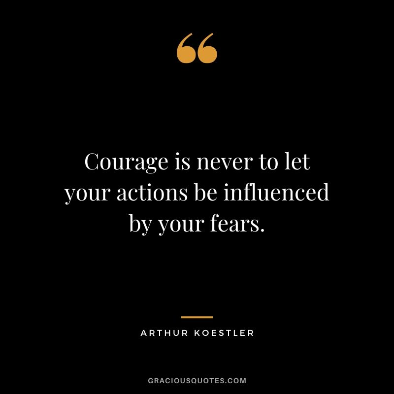 Courage is never to let your actions be influenced by your fears. - Arthur Koestler