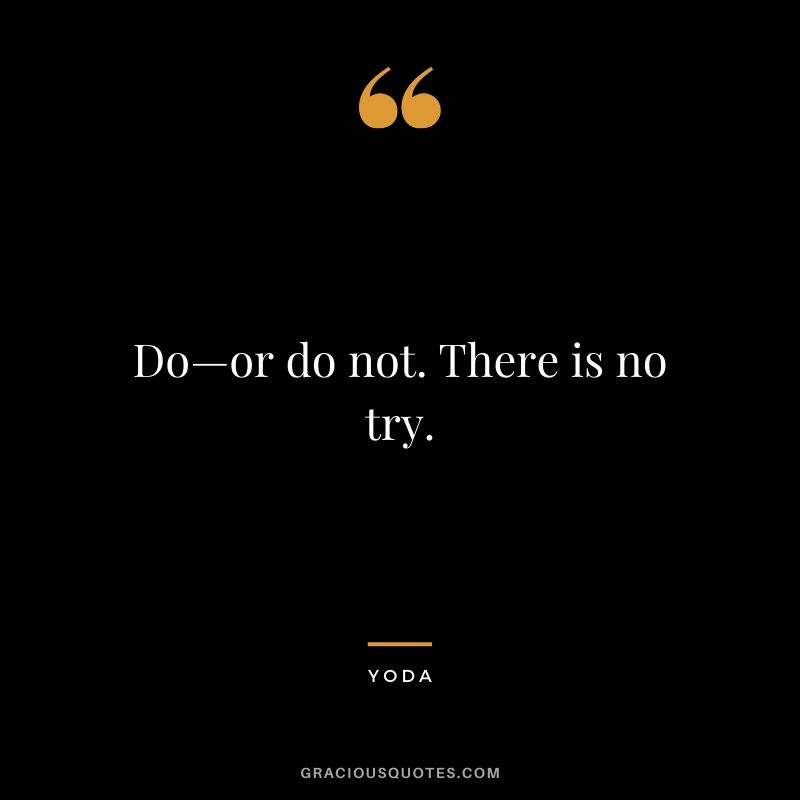 Do—or do not. There is no try. - Yoda
