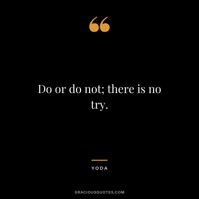 Do or do not; there is no try. - Yoda