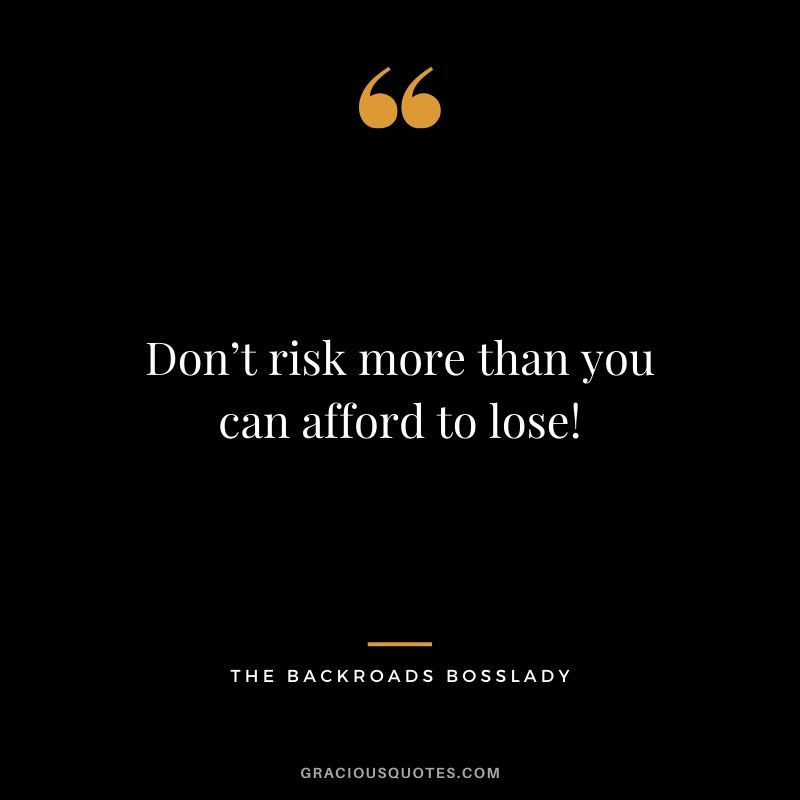 Don't risk more than you can afford to lose! - The Backroads Bosslady