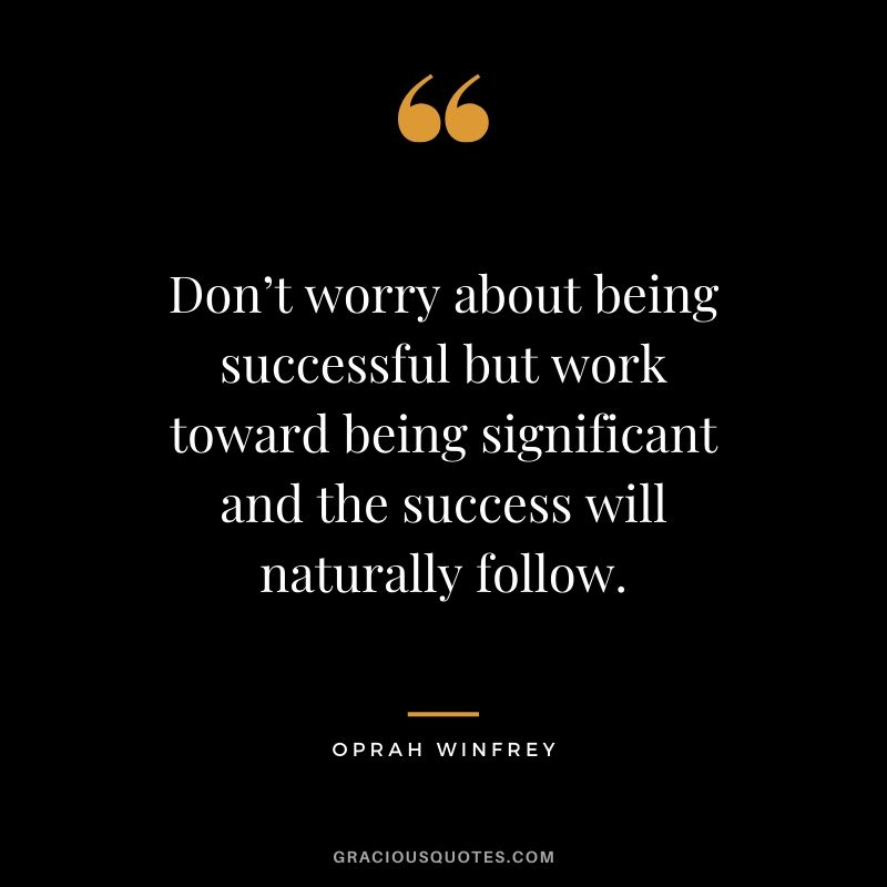 Don't worry about being successful but work toward being significant and the success will naturally follow. - Oprah Winfrey