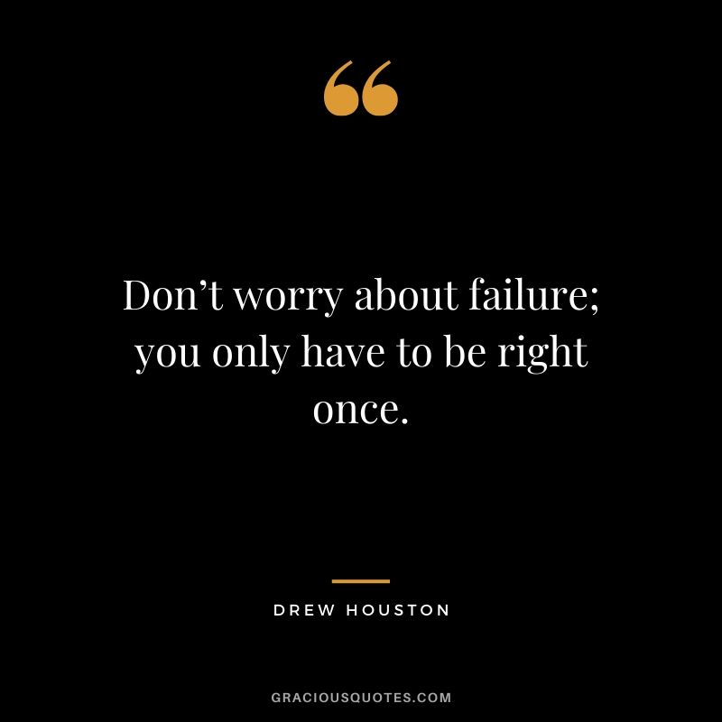 Don't worry about failure; you only have to be right once. - Drew Houston