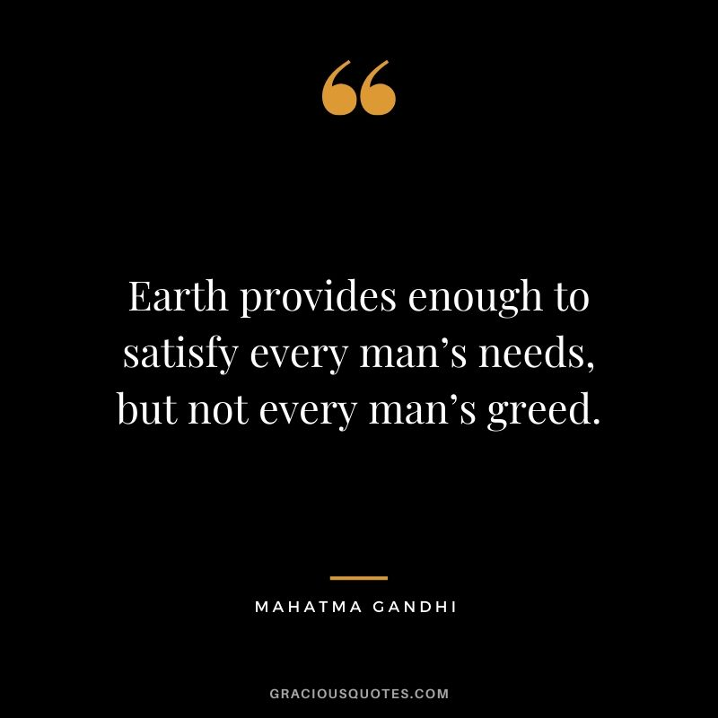 Earth provides enough to satisfy every man's needs, but not every man's greed.