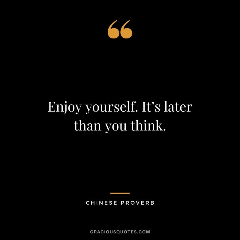 Enjoy yourself. It's later than you think. - Chinese Proverb