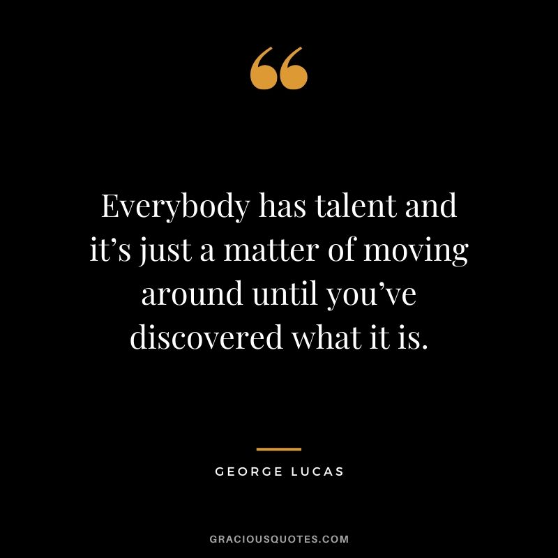 Everybody has talent and it's just a matter of moving around until you've discovered what it is.