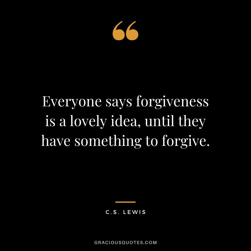 Everyone says forgiveness is a lovely idea, until they have something to forgive. - C.S. Lewis