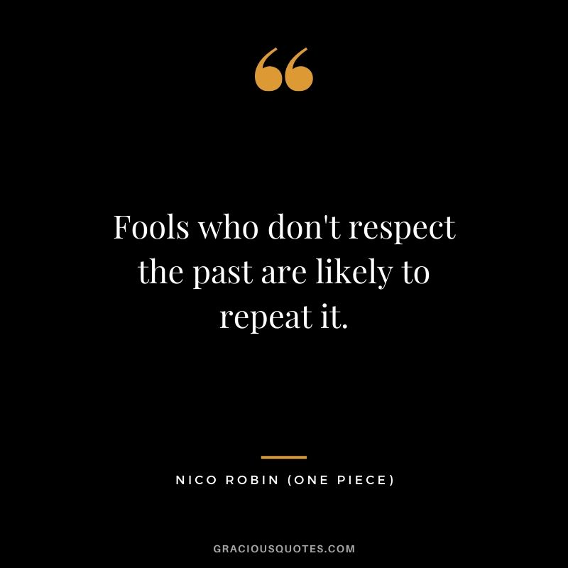 Fools who don't respect the past are likely to repeat it. - Nico Robin