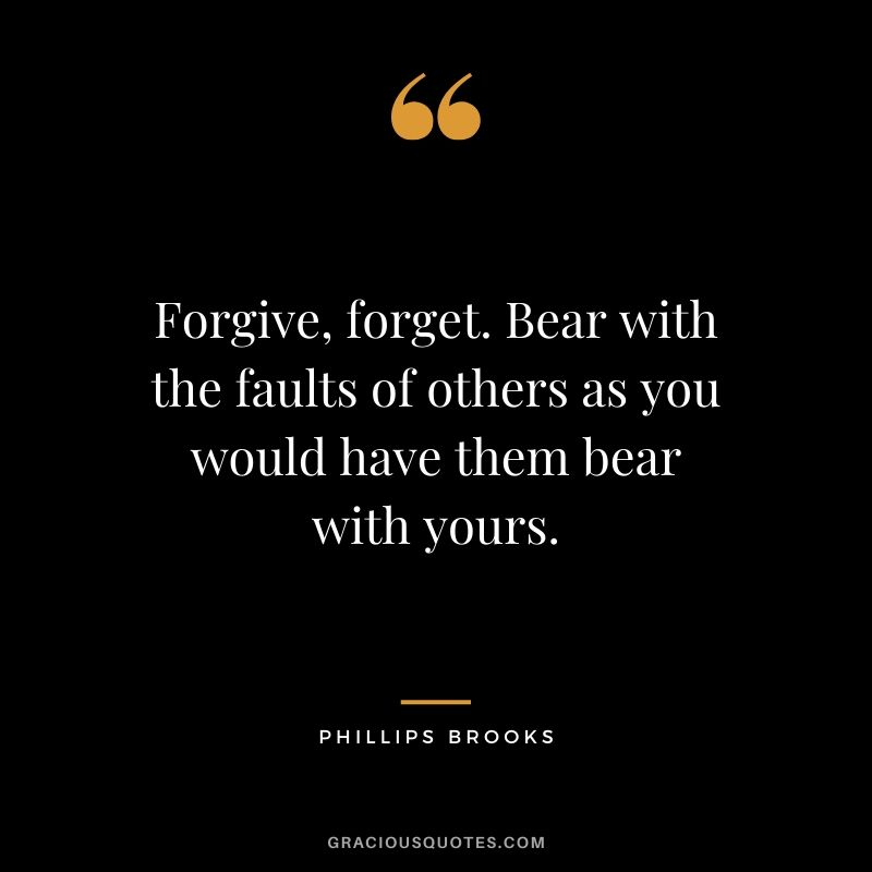 Forgive, forget. Bear with the faults of others as you would have them bear with yours. - Phillips Brooks