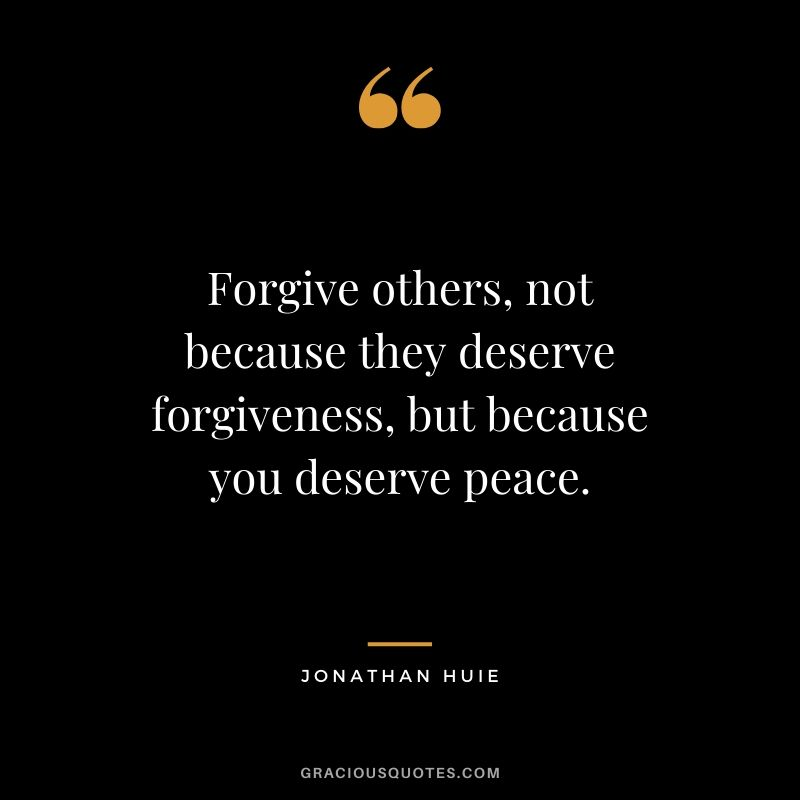 Forgive others, not because they deserve forgiveness, but because you deserve peace. - Jonathan Huie