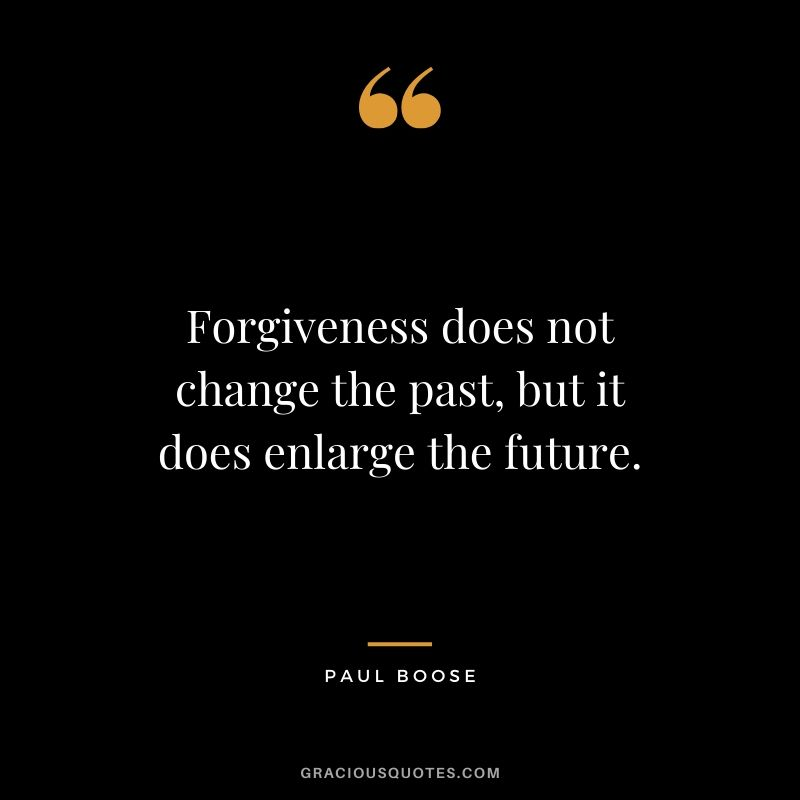 Forgiveness does not change the past, but it does enlarge the future. - Paul Boose