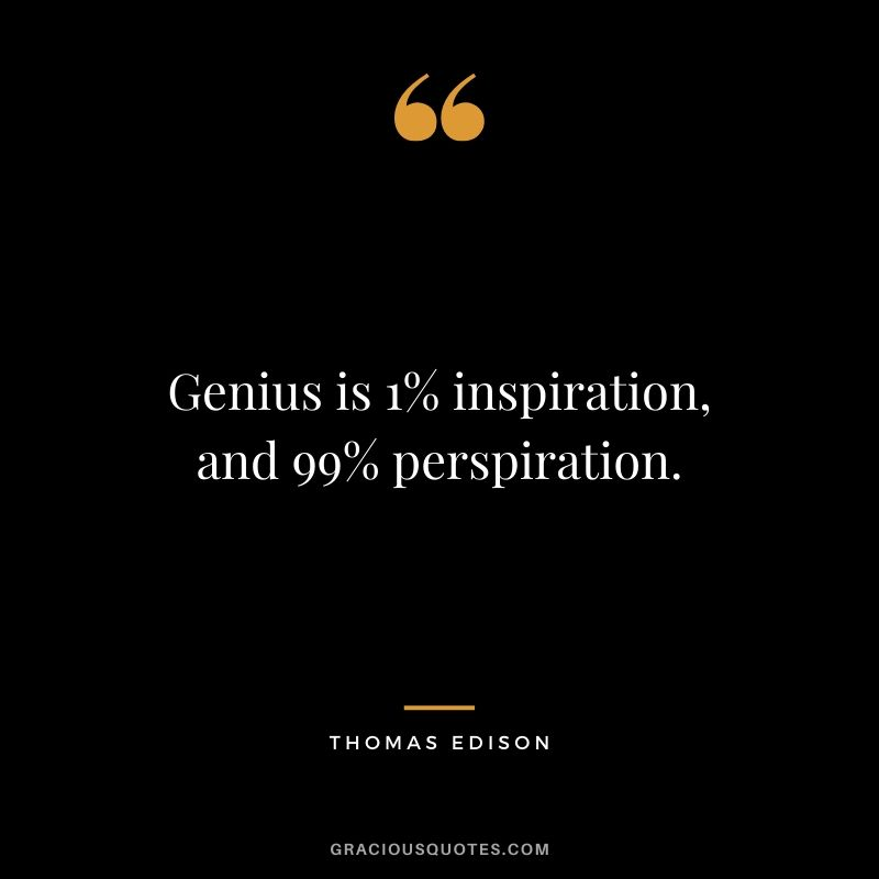 Genius is 1% inspiration, and 99% perspiration. - Thomas Edison