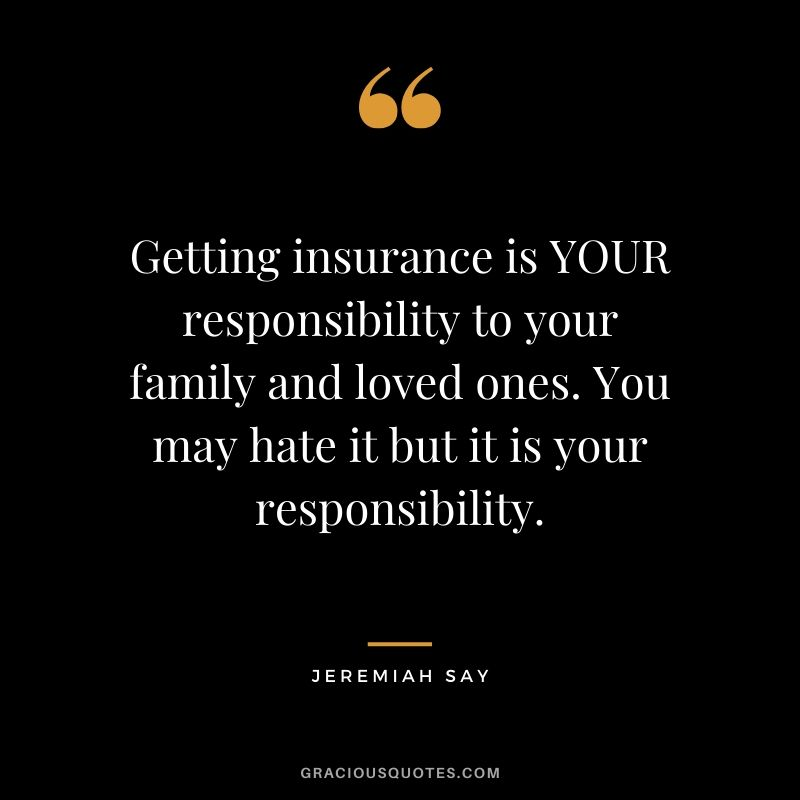 Getting insurance is YOUR responsibility to your family and loved ones. You may hate it but it is your responsibility. - Jeremiah Say