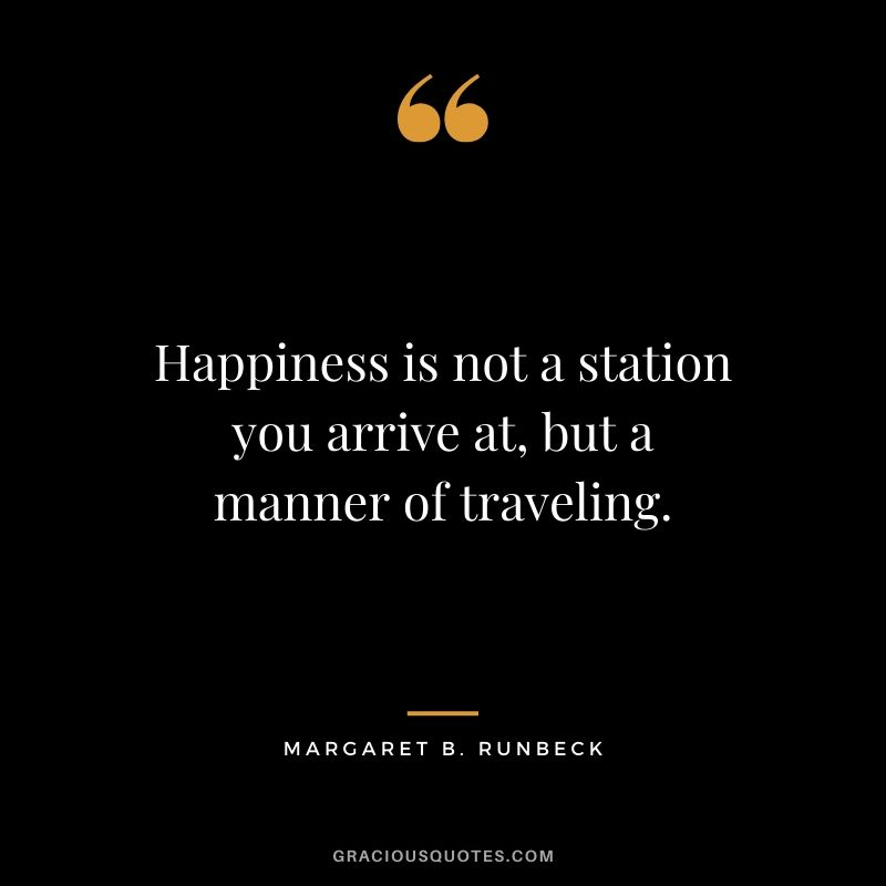 Happiness is not a station you arrive at, but a manner of traveling. - Margaret B. Runbeck