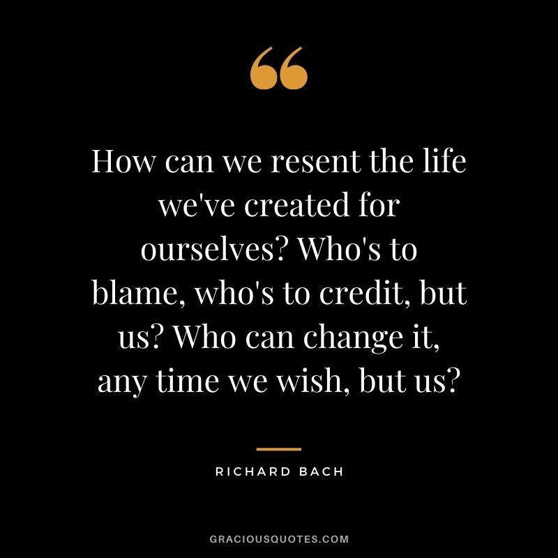 How can we resent the life we've created for ourselves? Who's to blame, who's to credit, but us? Who can change it, any time we wish, but us? - Richard Bach
