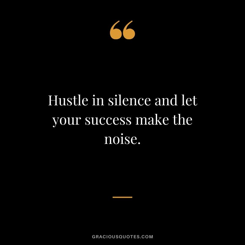 Hustle in silence and let your success make the noise.