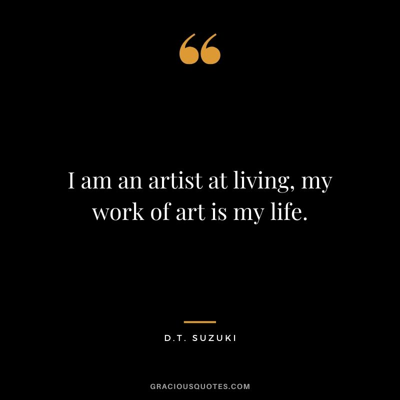 I am an artist at living, my work of art is my life. - D.T. Suzuki