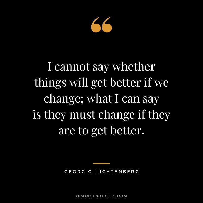 I cannot say whether things will get better if we change; what I can say is they must change if they are to get better. - Georg C. Lichtenberg