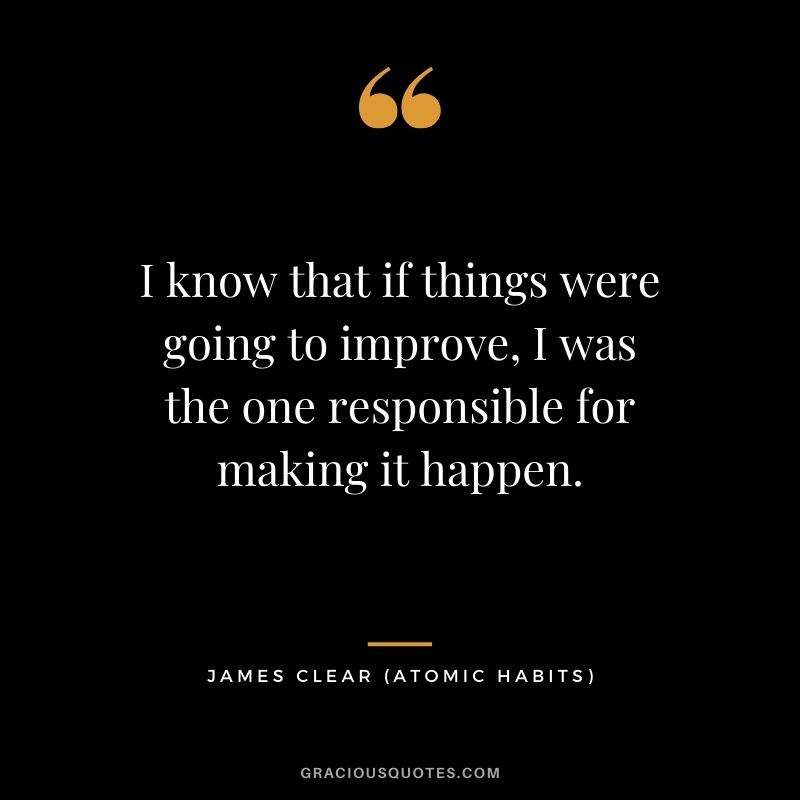 I know that if things were going to improve, I was the one responsible for making it happen. - James Clear