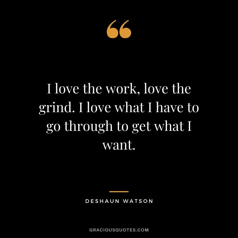 I love the work, love the grind. I love what I have to go through to get what I want. - Deshaun Watston