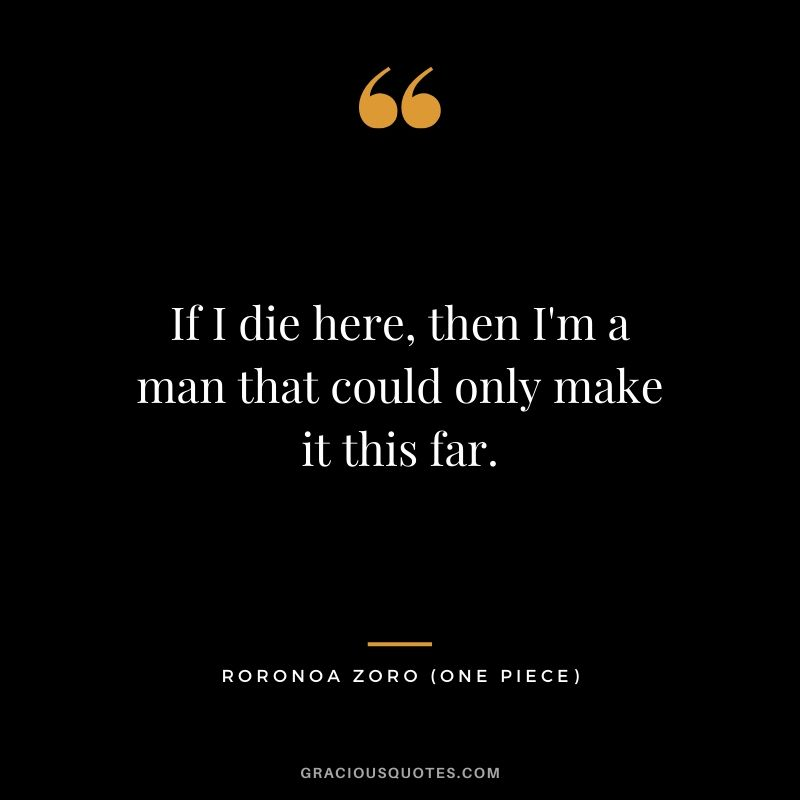 If I die here, then I'm a man that could only make it this far. - Roronoa Zoro