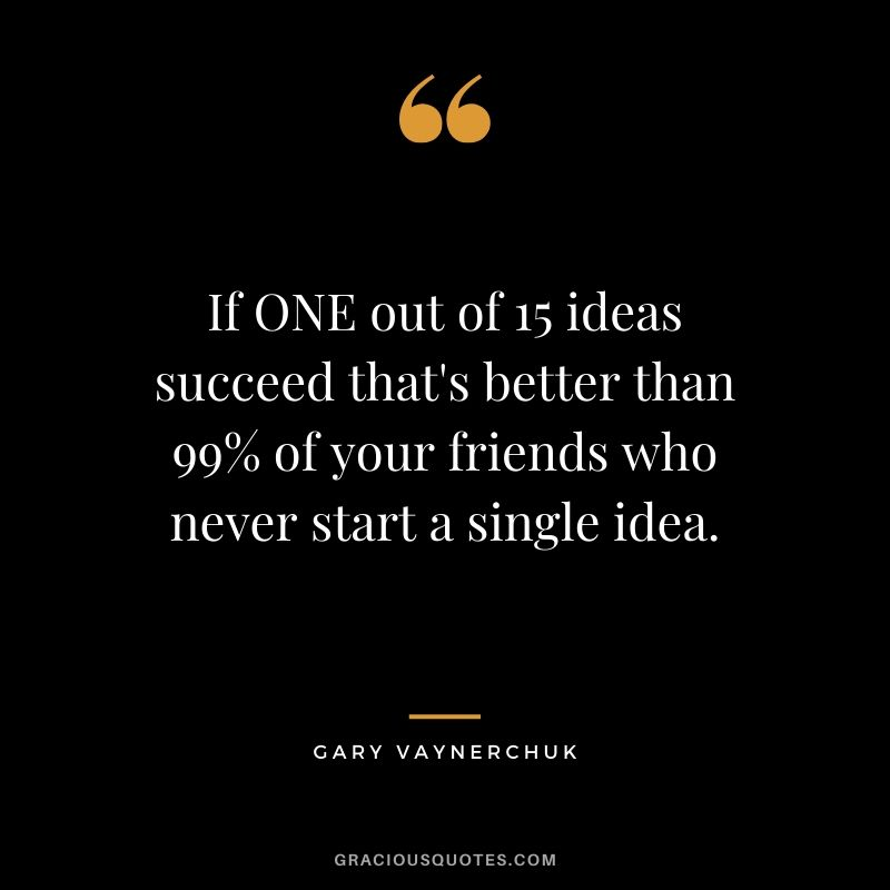 If ONE out of 15 ideas succeed that's better than 99% of your friends who never start a single idea.