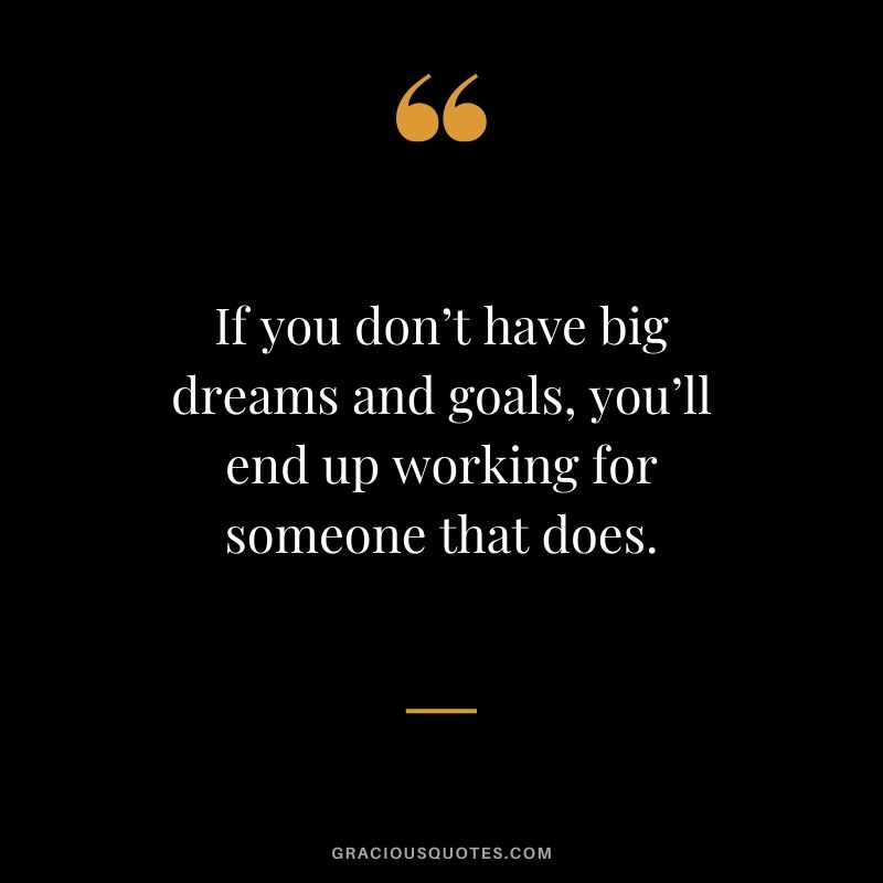 If you don't have big dreams and goals, you'll end up working for someone that does.