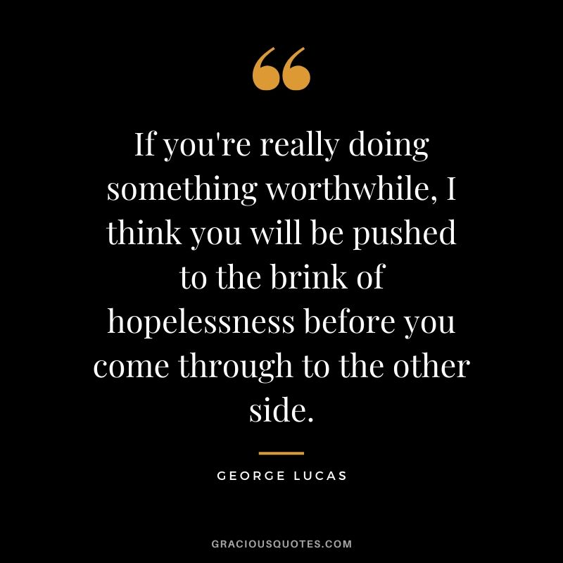 If you're really doing something worthwhile, I think you will be pushed to the brink of hopelessness before you come through to the other side.