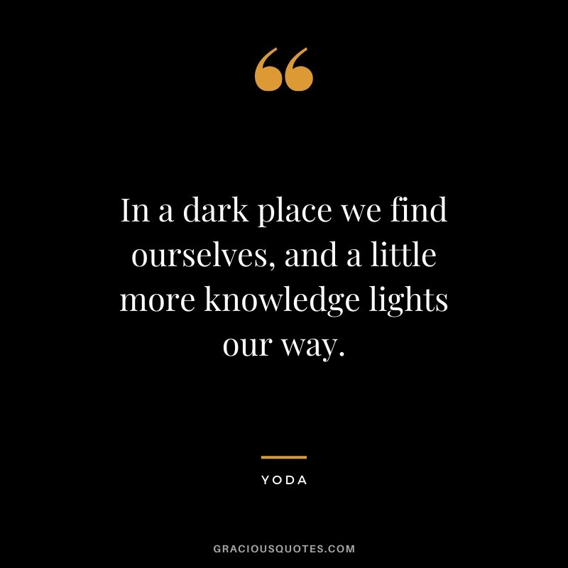 In a dark place we find ourselves, and a little more knowledge lights our way.