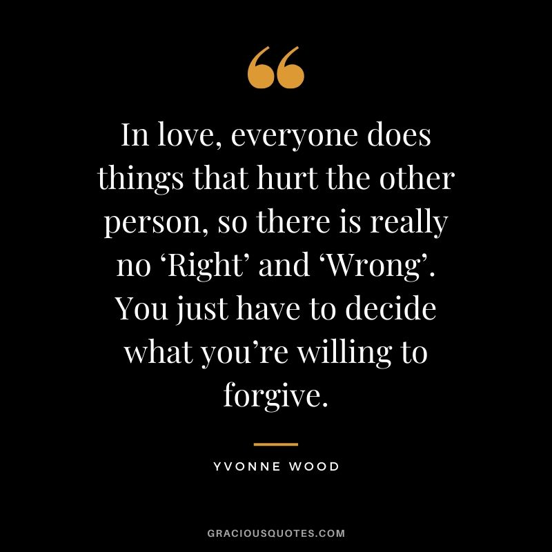 In love, everyone does things that hurt the other person, so there is really no 'Right' and 'Wrong'. You just have to decide what you're willing to forgive. - Yvonne Wood