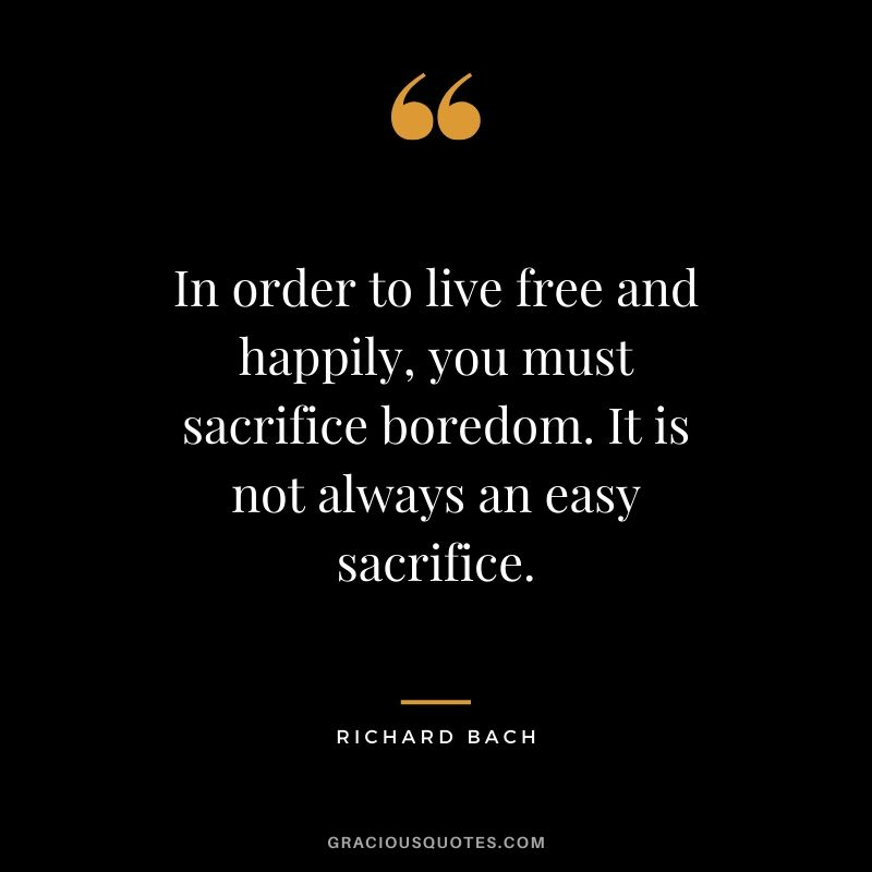 In order to live free and happily, you must sacrifice boredom. It is not always an easy sacrifice. - Richard Bach