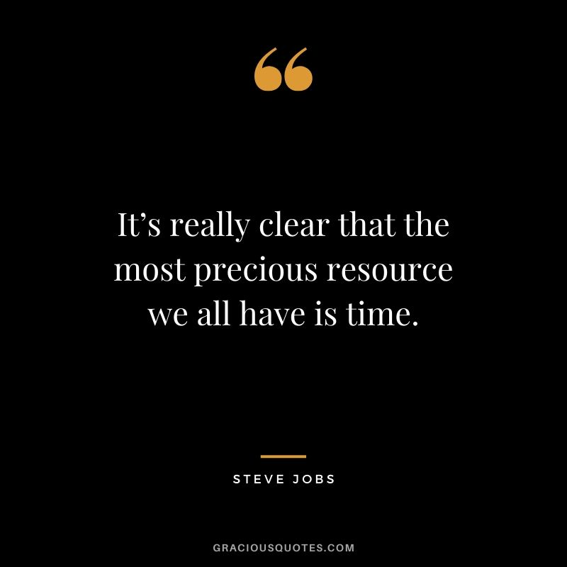 It's really clear that the most precious resource we all have is time. - Steve Jobs