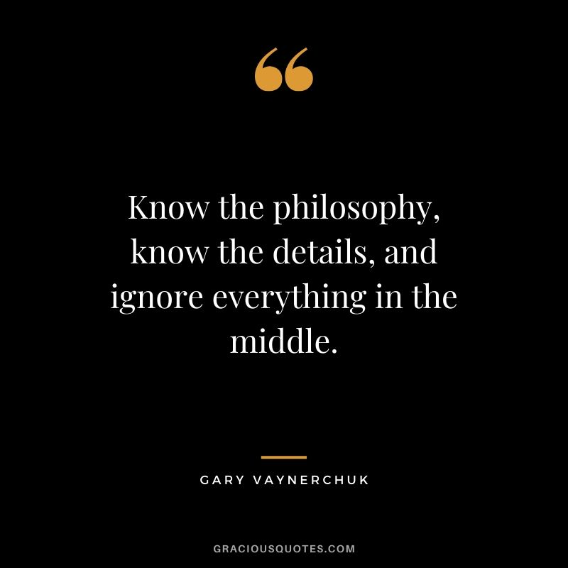 Know the philosophy, know the details, and ignore everything in the middle. - Gary Vaynerchuk