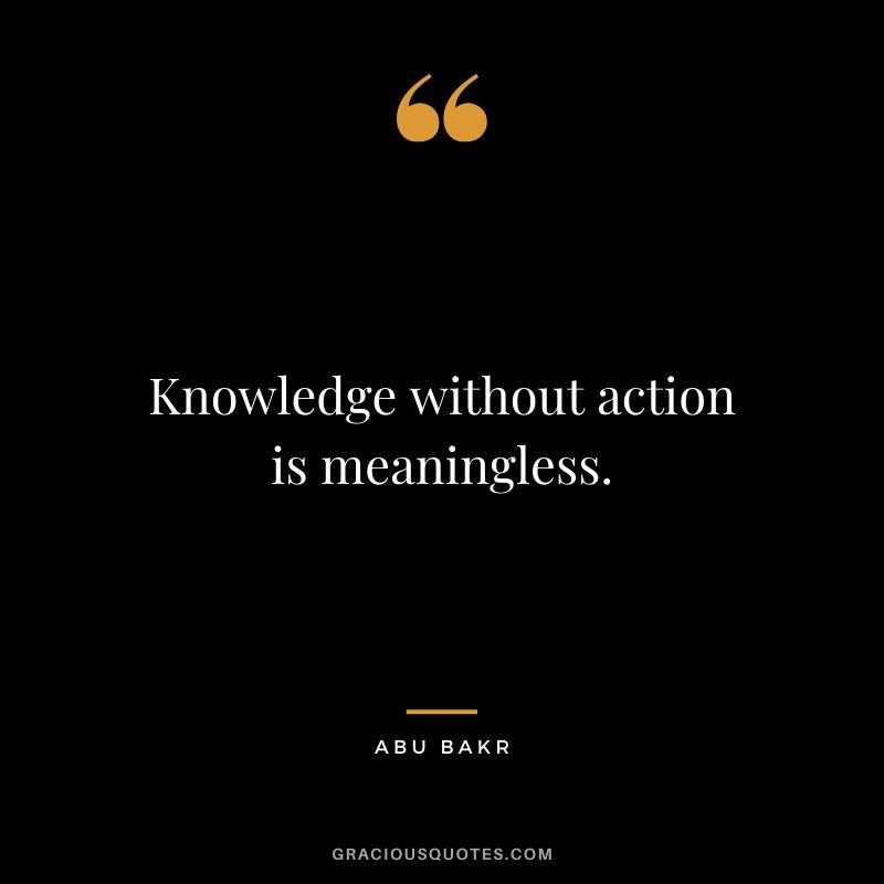 Knowledge without action is meaningless. - Abu Bakr