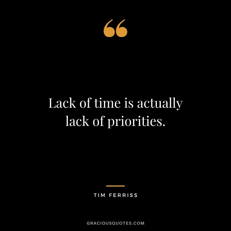 Lack of time is actually lack of priorities. - Tim Ferriss