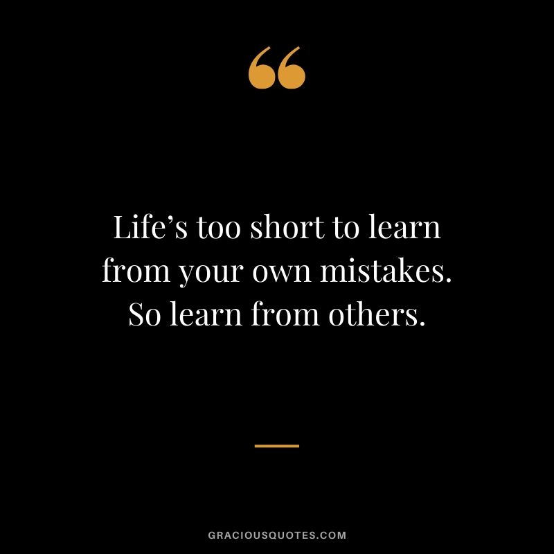 Life's too short to learn from your own mistakes. So learn from others.
