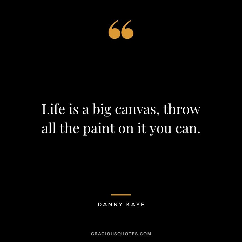 Life is a big canvas, throw all the paint on it you can. - Danny kaye
