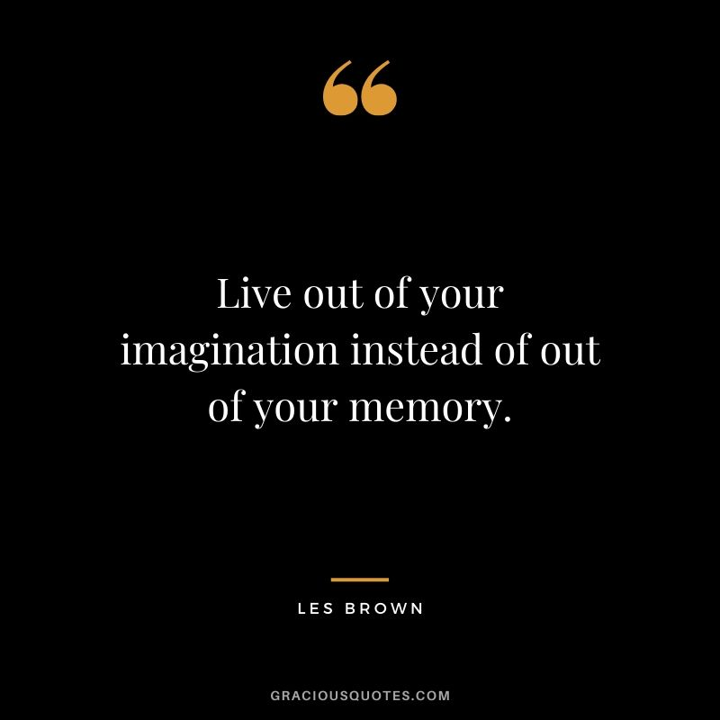 Live out of your imagination instead of out of your memory. - Les Brown