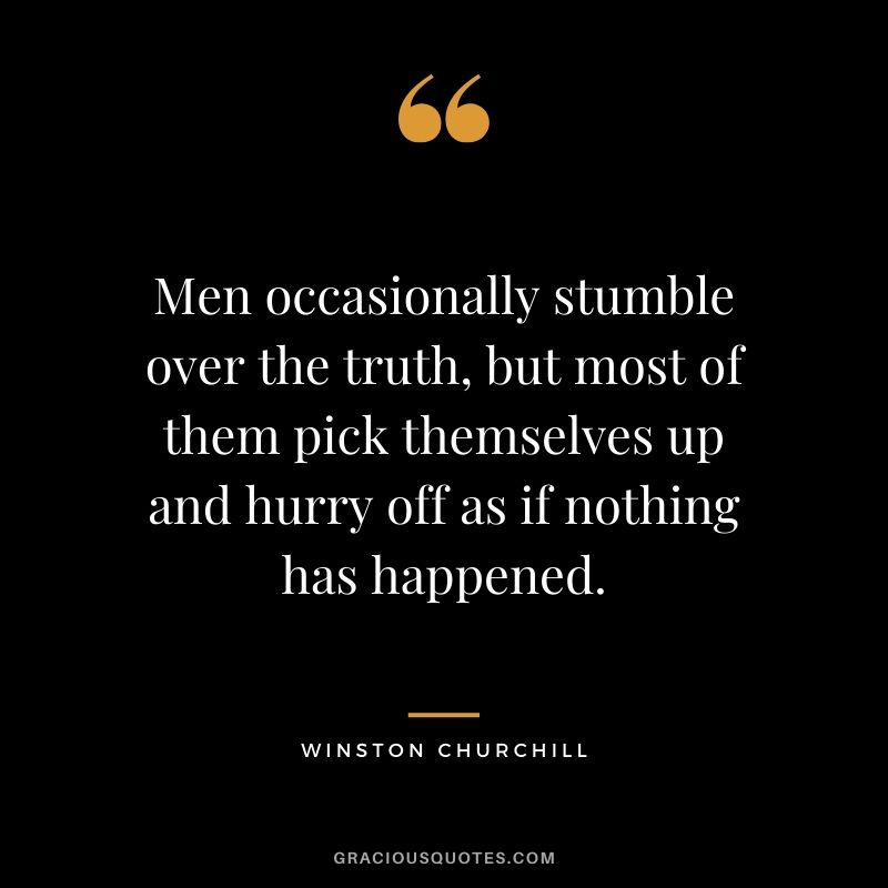 Men occasionally stumble over the truth, but most of them pick themselves up and hurry off as if nothing has happened.