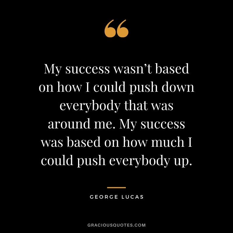 My success wasn't based on how I could push down everybody that was around me. My success was based on how much I could push everybody up.