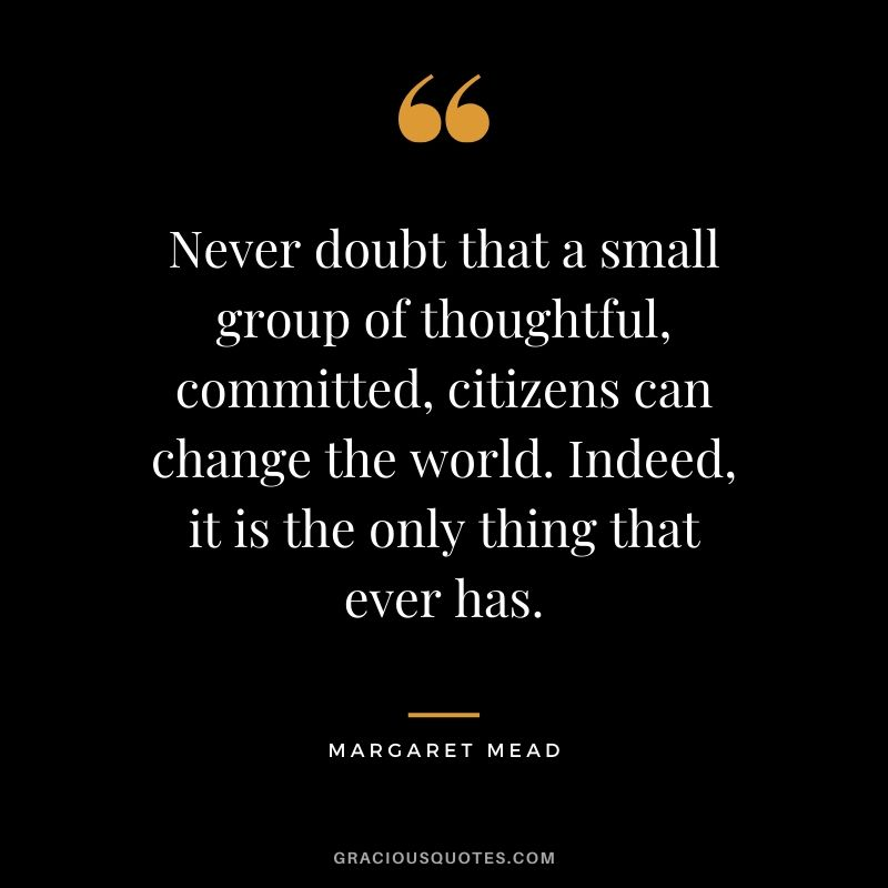 Never doubt that a small group of thoughtful, committed, citizens can change the world. Indeed, it is the only thing that ever has. - Margaret Mead