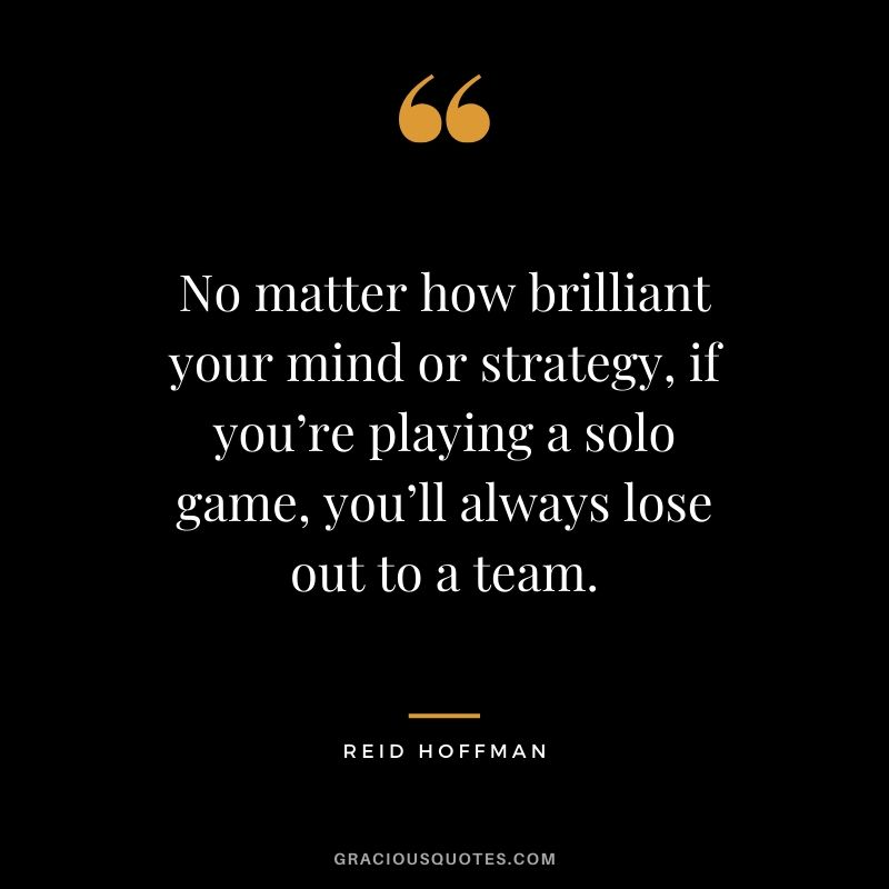 No matter how brilliant your mind or strategy, if you're playing a solo game, you'll always lose out to a team. - Reid Hoffman