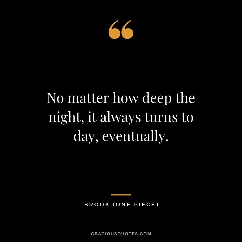 No matter how deep the night, it always turns to day, eventually. - Brook