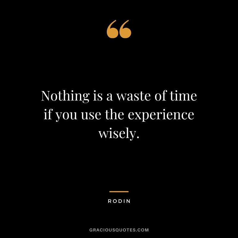 Nothing is a waste of time if you use the experience wisely. - Rodin