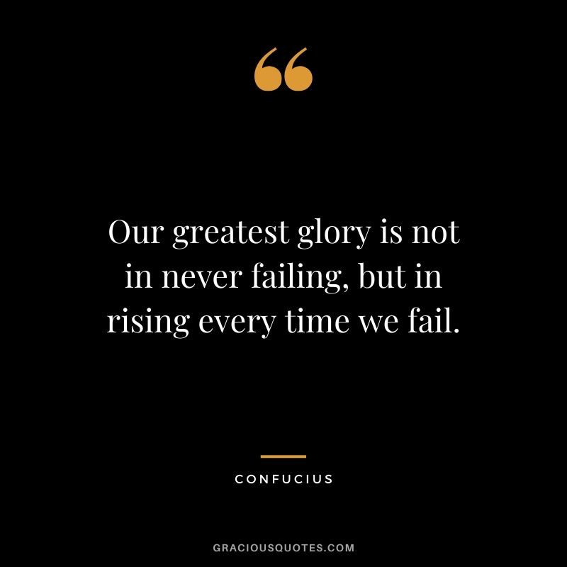 Our greatest glory is not in never failing, but in rising every time we fail. - Confucius